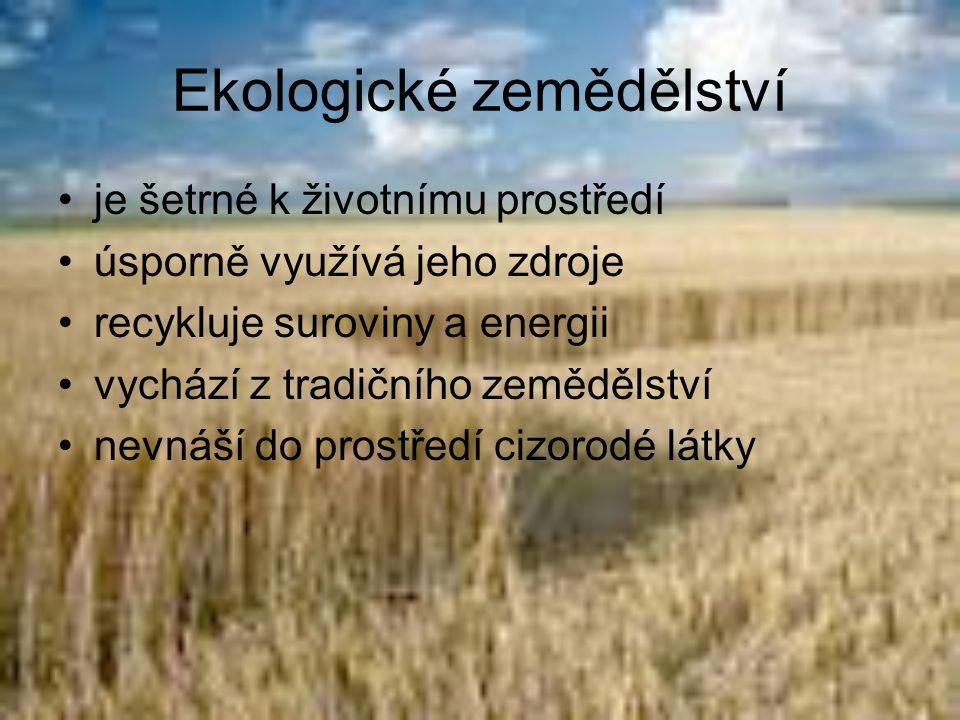 Ekologické zemědělství •je šetrné k životnímu prostředí •úsporně využívá jeho zdroje •recykluje suroviny a energii •vychází z tradičního zemědělství •