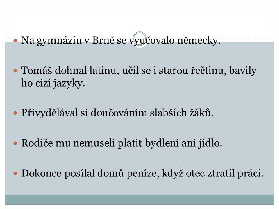  Na gymnáziu v Brně se vyučovalo německy.  Tomáš dohnal latinu, učil se i starou řečtinu, bavily ho cizí jazyky.  Přivydělával si doučováním slabší
