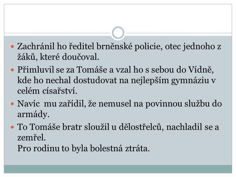  Zachránil ho ředitel brněnské policie, otec jednoho z žáků, které doučoval.  Přimluvil se za Tomáše a vzal ho s sebou do Vídně, kde ho nechal dostu