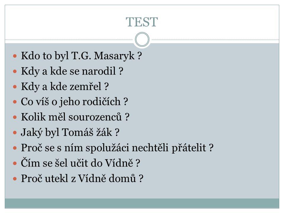TEST  Kdo to byl T.G. Masaryk ?  Kdy a kde se narodil ?  Kdy a kde zemřel ?  Co víš o jeho rodičích ?  Kolik měl sourozenců ?  Jaký byl Tomáš žá