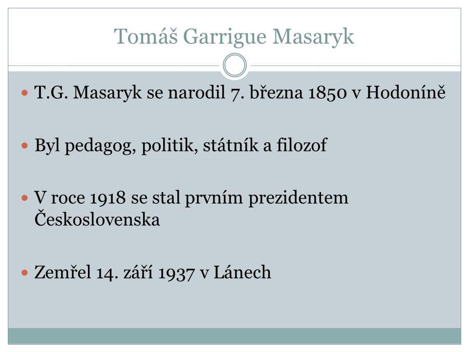 Tomáš Garrigue Masaryk  T.G. Masaryk se narodil 7. března 1850 v Hodoníně  Byl pedagog, politik, státník a filozof  V roce 1918 se stal prvním prez