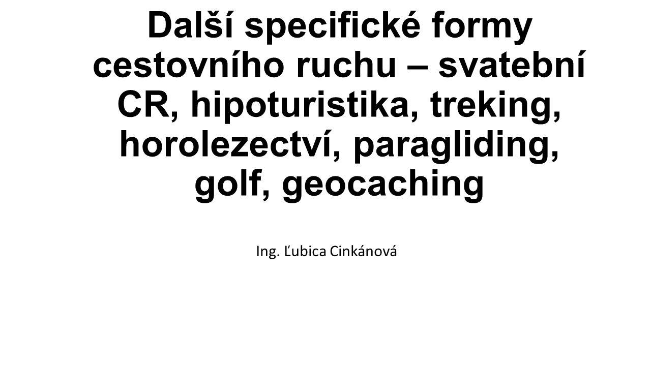 Specifické formy CR Díky dynamickému rozvoji vznikají, vyvíjí se a vymezují nové druhy cestovního ruchu: -svatební cestovní ruch -hipoturistika -treking -horolezectví -paragliding -golf -geocaching -lanové centrum