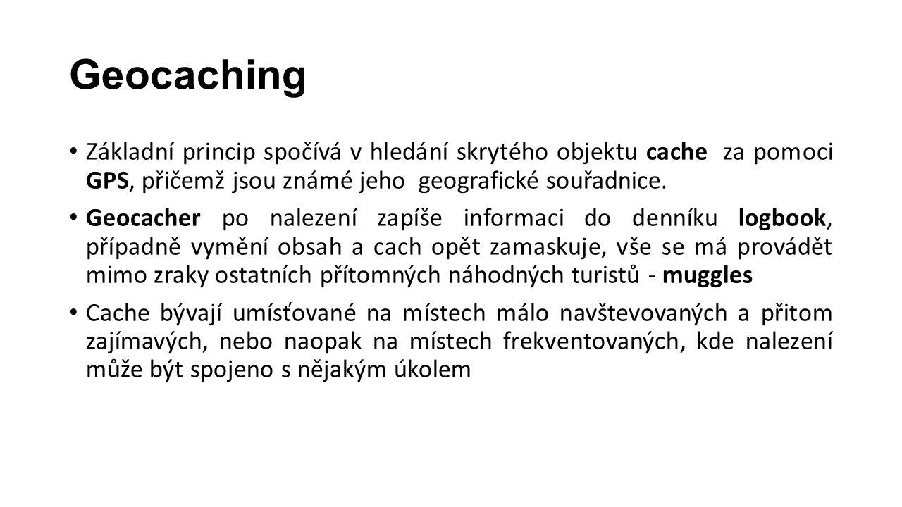 Geocaching • Základní princip spočívá v hledání skrytého objektu cache za pomoci GPS, přičemž jsou známé jeho geografické souřadnice. • Geocacher po n