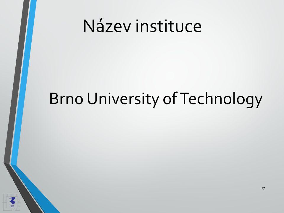 Název instituce Brno University of Technology 17