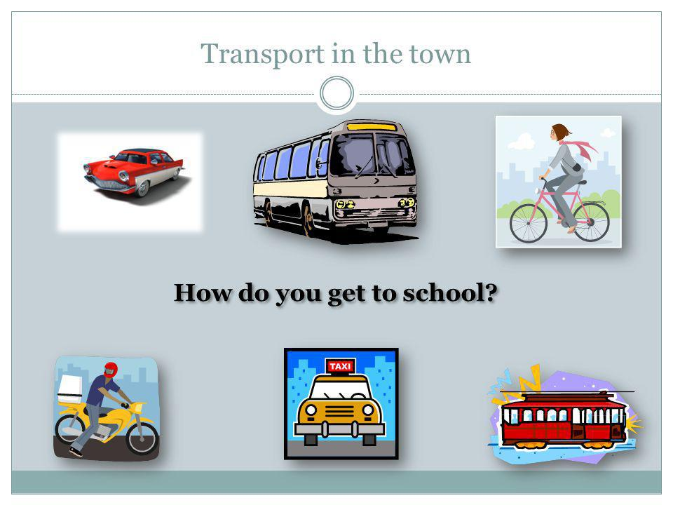 Transport in the town How do you get to school