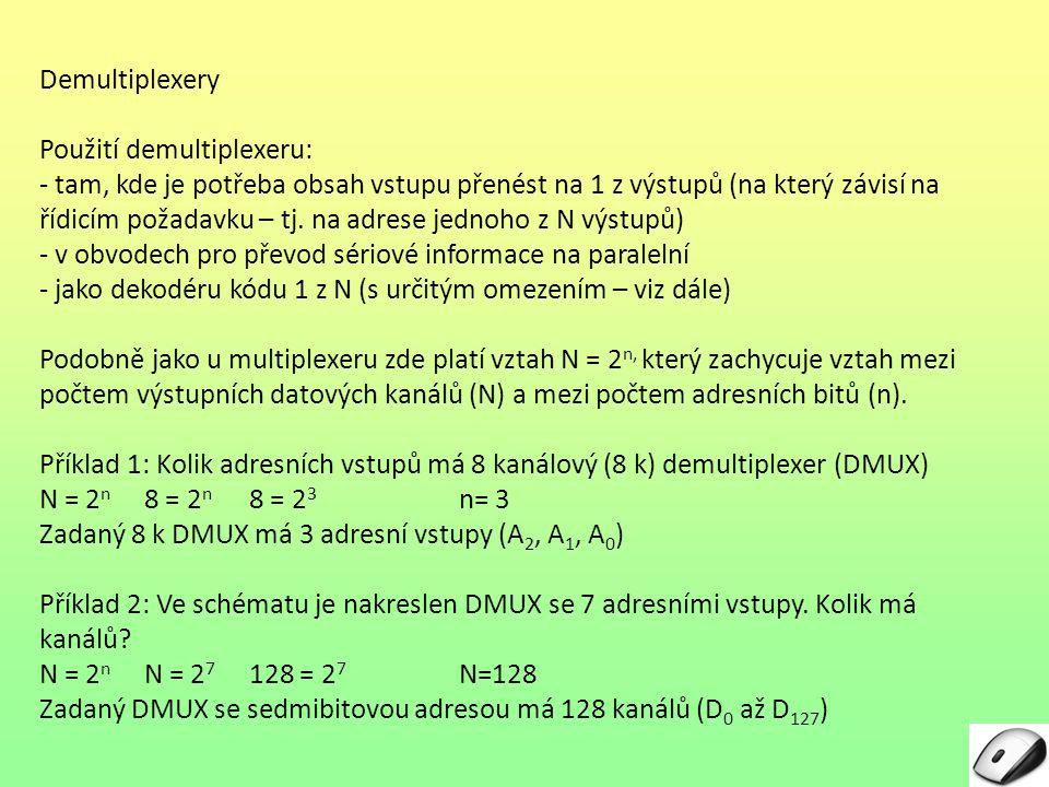 Demultiplexery Použití demultiplexeru: - tam, kde je potřeba obsah vstupu přenést na 1 z výstupů (na který závisí na řídicím požadavku – tj. na adrese