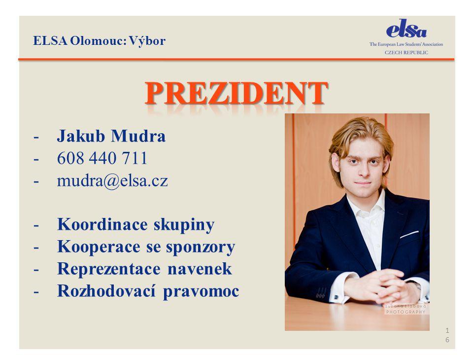 ELSA Olomouc: Výbor 16 -Jakub Mudra -608 440 711 -mudra@elsa.cz -Koordinace skupiny -Kooperace se sponzory -Reprezentace navenek -Rozhodovací pravomoc