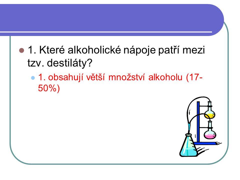  1. Které alkoholické nápoje patří mezi tzv. destiláty?  1. obsahují větší množství alkoholu (17- 50%)
