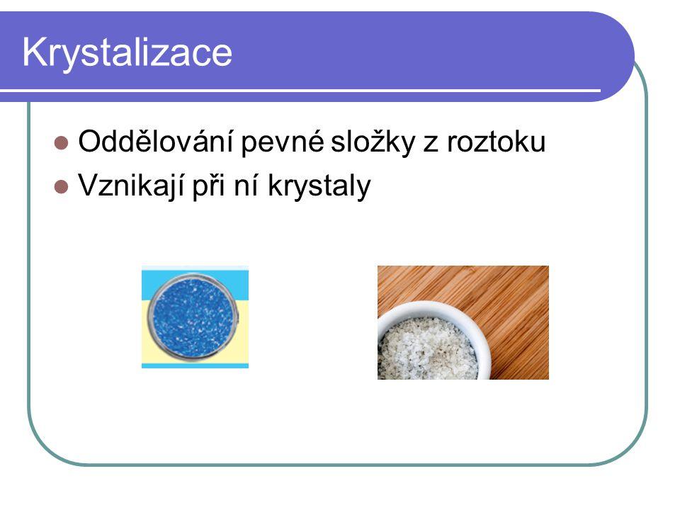 Krystalizace  Oddělování pevné složky z roztoku  Vznikají při ní krystaly