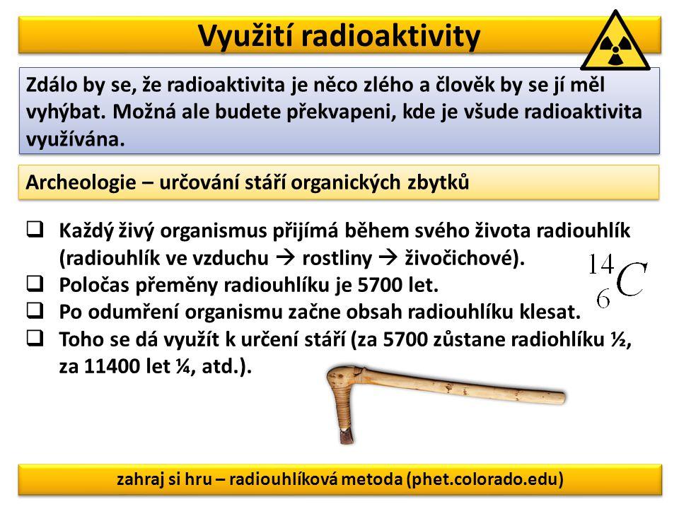 Využití radioaktivity Zdálo by se, že radioaktivita je něco zlého a člověk by se jí měl vyhýbat. Možná ale budete překvapeni, kde je všude radioaktivi