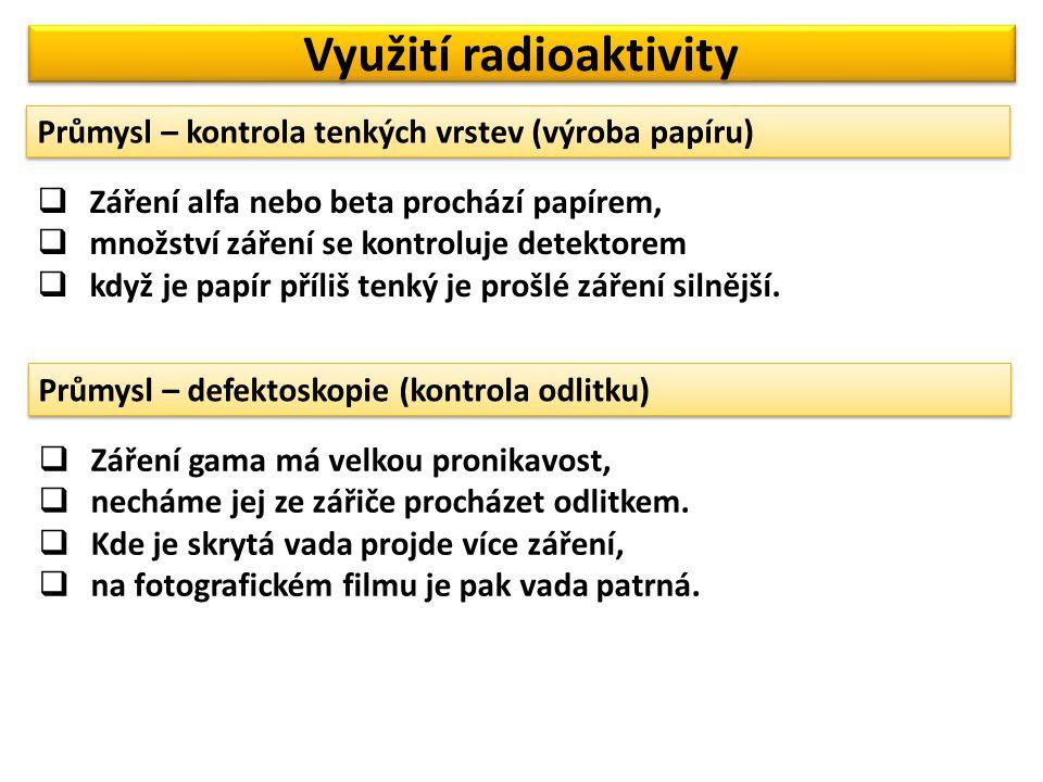 Využití radioaktivity Průmysl – kontrola tenkých vrstev (výroba papíru)  Záření alfa nebo beta prochází papírem,  množství záření se kontroluje dete