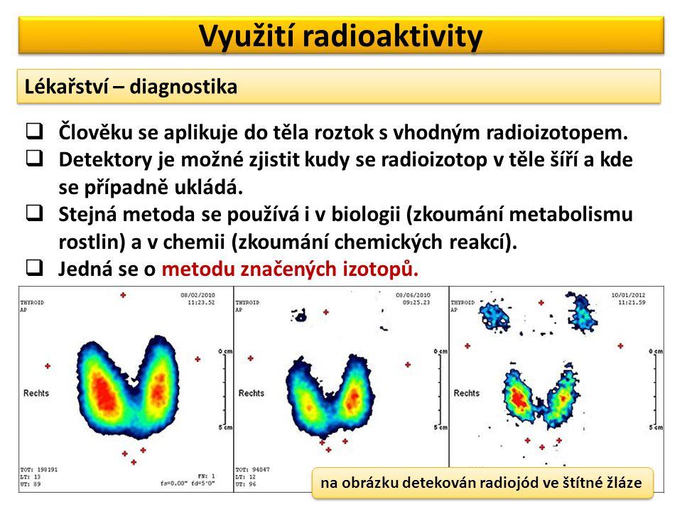 Využití radioaktivity Lékařství – diagnostika  Člověku se aplikuje do těla roztok s vhodným radioizotopem.