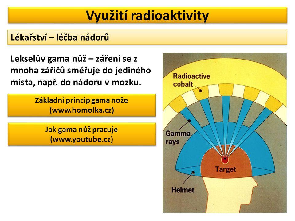 Využití radioaktivity Lékařství – léčba nádorů Lekselův gama nůž – záření se z mnoha zářičů směřuje do jediného místa, např. do nádoru v mozku. Základ