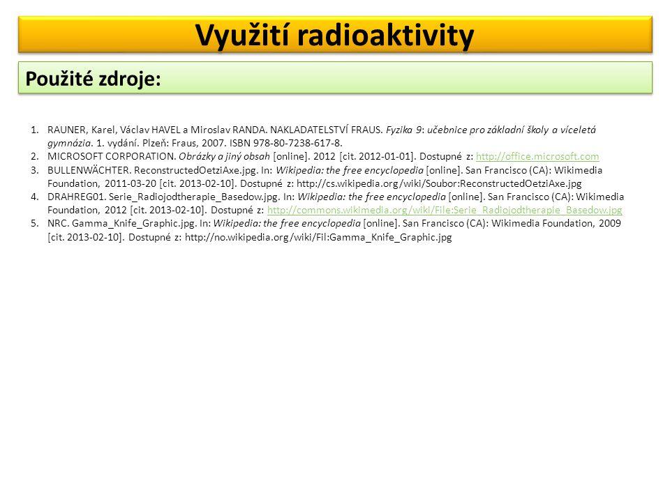 Použité zdroje: Využití radioaktivity 1.RAUNER, Karel, Václav HAVEL a Miroslav RANDA.