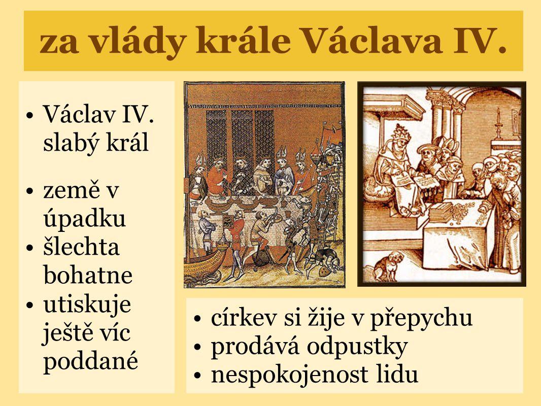 za vlády krále Václava IV. •Václav IV. slabý král •země v úpadku •šlechta bohatne •utiskuje ještě víc poddané •církev si žije v přepychu •prodává odpu