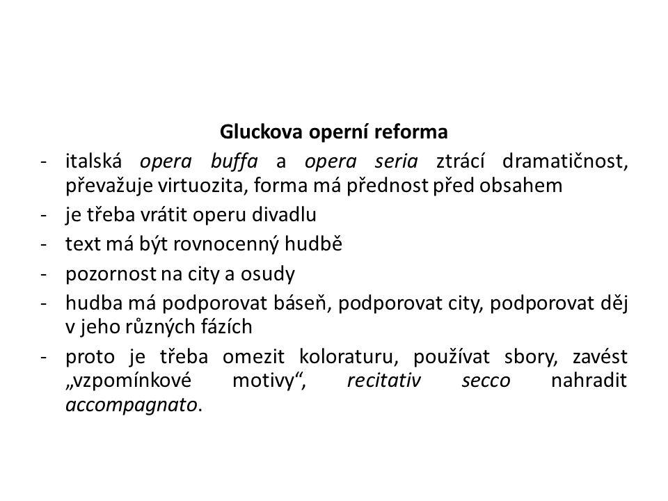 Gluckova operní reforma -italská opera buffa a opera seria ztrácí dramatičnost, převažuje virtuozita, forma má přednost před obsahem -je třeba vrátit