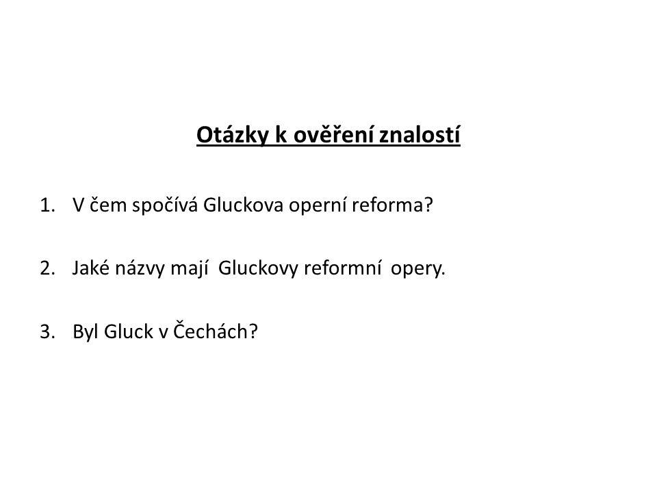 Otázky k ověření znalostí 1.V čem spočívá Gluckova operní reforma? 2.Jaké názvy mají Gluckovy reformní opery. 3.Byl Gluck v Čechách?