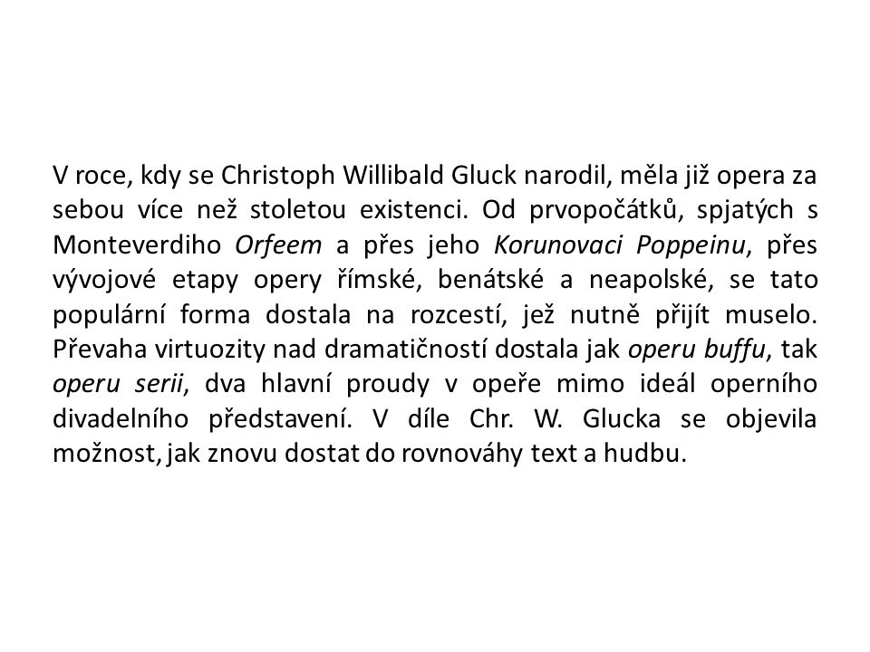 V roce, kdy se Christoph Willibald Gluck narodil, měla již opera za sebou více než stoletou existenci. Od prvopočátků, spjatých s Monteverdiho Orfeem