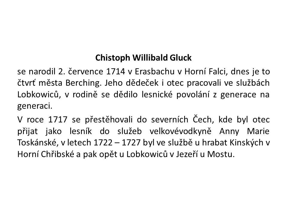 Chistoph Willibald Gluck se narodil 2. července 1714 v Erasbachu v Horní Falci, dnes je to čtvrť města Berching. Jeho dědeček i otec pracovali ve služ