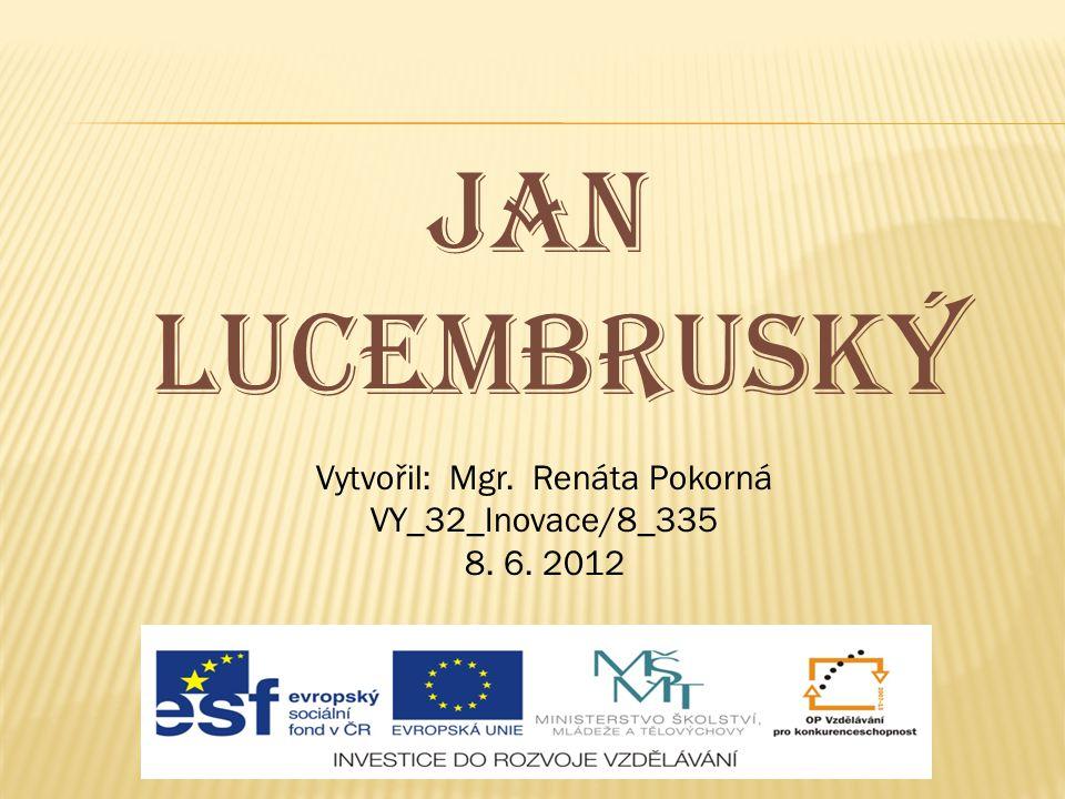 Jan lucembruský Vytvořil: Mgr. Renáta Pokorná VY_32_Inovace/8_335 8. 6. 2012