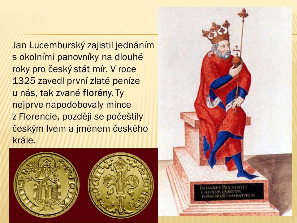 Jan Lucemburský zajistil jednáním s okolními panovníky na dlouhé roky pro český stát mír. V roce 1325 zavedl první zlaté peníze u nás, tak zvané floré