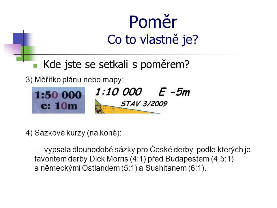 Poměr Co to vlastně je?  Kde jste se setkali s poměrem? 3) Měřítko plánu nebo mapy: 4) Sázkové kurzy (na koně): … vypsala dlouhodobé sázky pro České