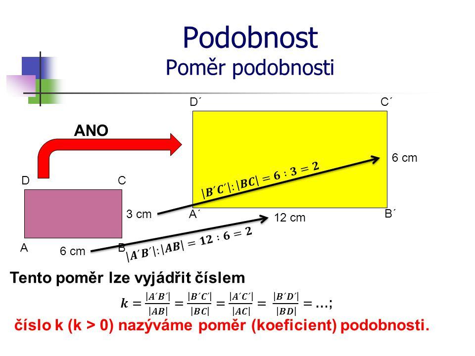 Podobnost Poměr podobnosti 6 cm 3 cm 12 cm 6 cm ANO A´ B´ C´ A D´ B CD Tento poměr lze vyjádřit číslem číslo k (k > 0) nazýváme poměr (koeficient) pod