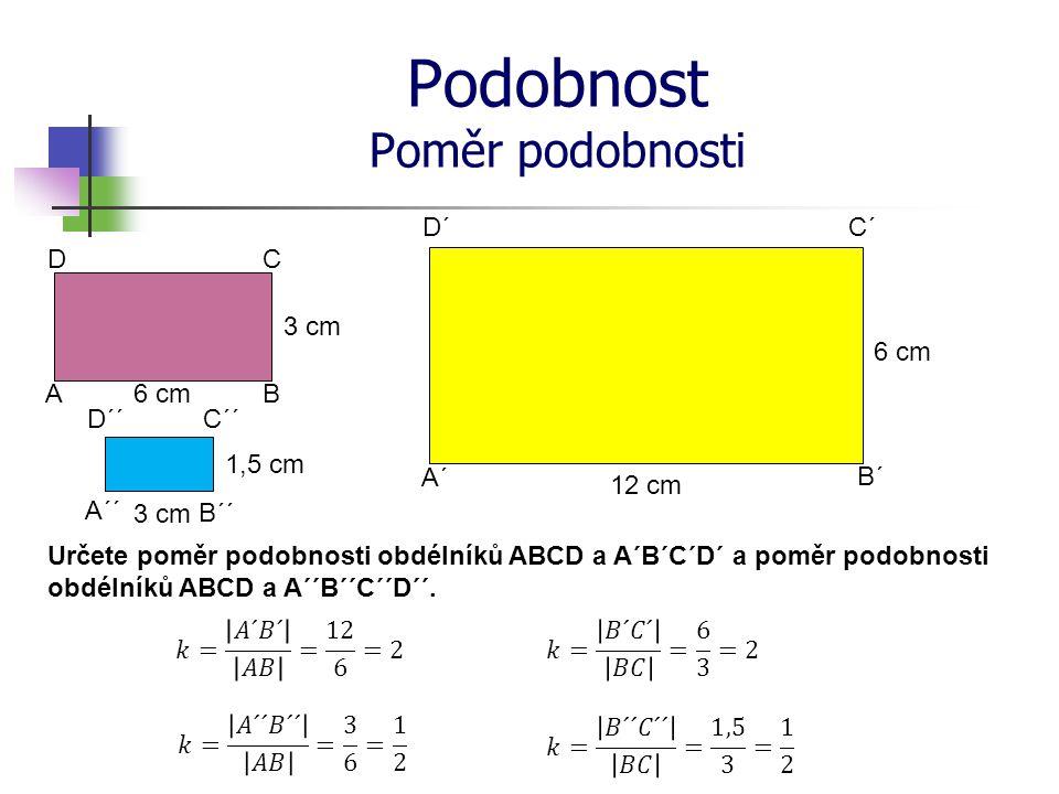 Podobnost Poměr podobnosti 6 cm 1,5 cm 12 cm 6 cm A´ B´ C´ A D´ B CD A´´ D´´C´´ B´´ 3 cm Určete poměr podobnosti obdélníků ABCD a A´B´C´D´ a poměr pod