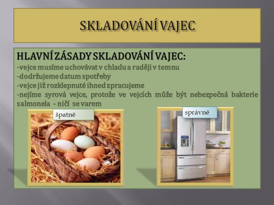 HLAVNÍ ZÁSADY SKLADOVÁNÍ VAJEC: -vejce musíme uchovávat v chladu a raději v temnu -dodržujeme datum spotřeby -vejce již rozklepnuté ihned zpracujeme -