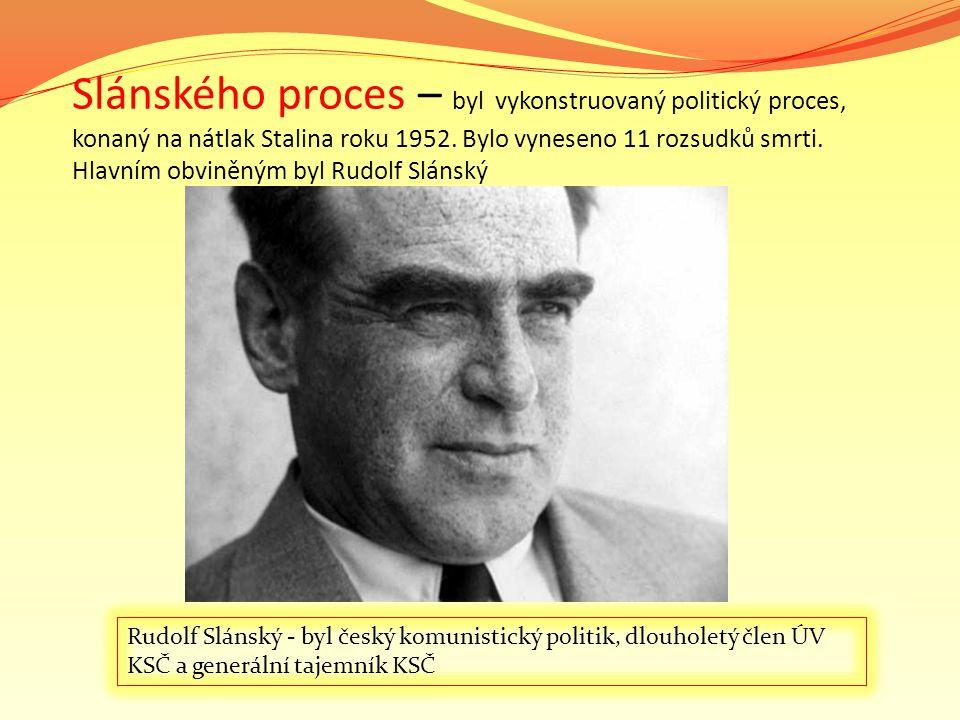 Slánského proces – byl vykonstruovaný politický proces, konaný na nátlak Stalina roku 1952. Bylo vyneseno 11 rozsudků smrti. Hlavním obviněným byl Rud