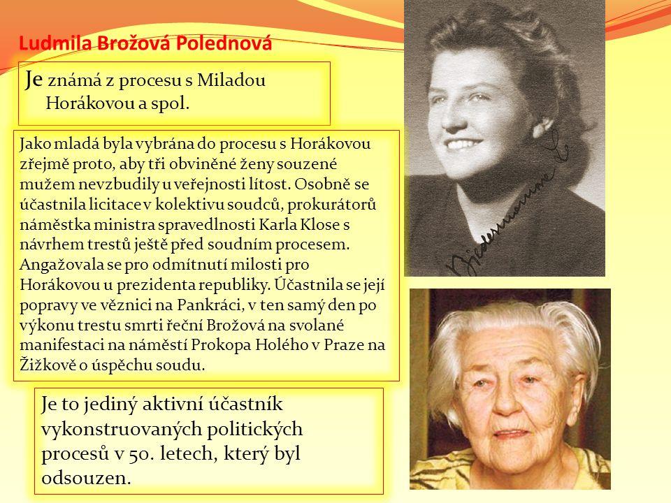 Ludmila Brožová Polednová Je známá z procesu s Miladou Horákovou a spol. Jako mladá byla vybrána do procesu s Horákovou zřejmě proto, aby tři obviněné