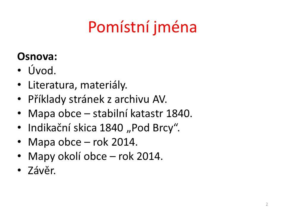 """Pomístní jména Osnova: • Úvod. • Literatura, materiály. • Příklady stránek z archivu AV. • Mapa obce – stabilní katastr 1840. • Indikační skica 1840 """""""
