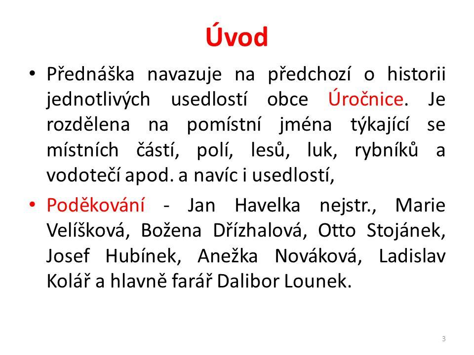 Úvod • Přednáška navazuje na předchozí o historii jednotlivých usedlostí obce Úročnice. Je rozdělena na pomístní jména týkající se místních částí, pol