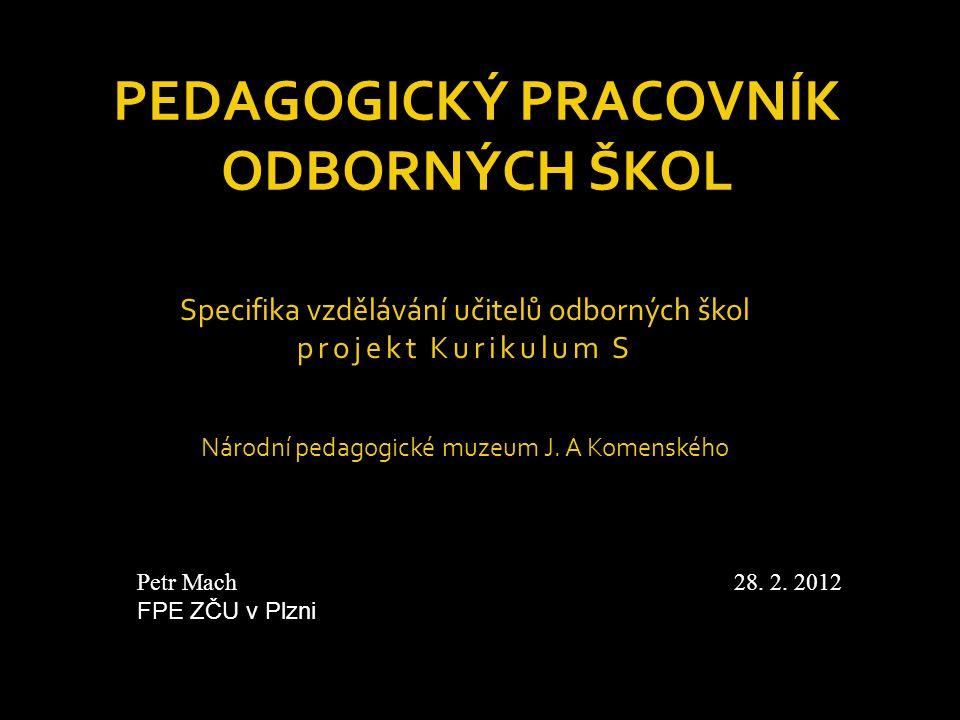PEDAGOGICKÝ PRACOVNÍK ODBORNÝCH ŠKOL Specifika vzdělávání učitelů odborných škol projekt Kurikulum S Národní pedagogické muzeum J. A Komenského Petr M