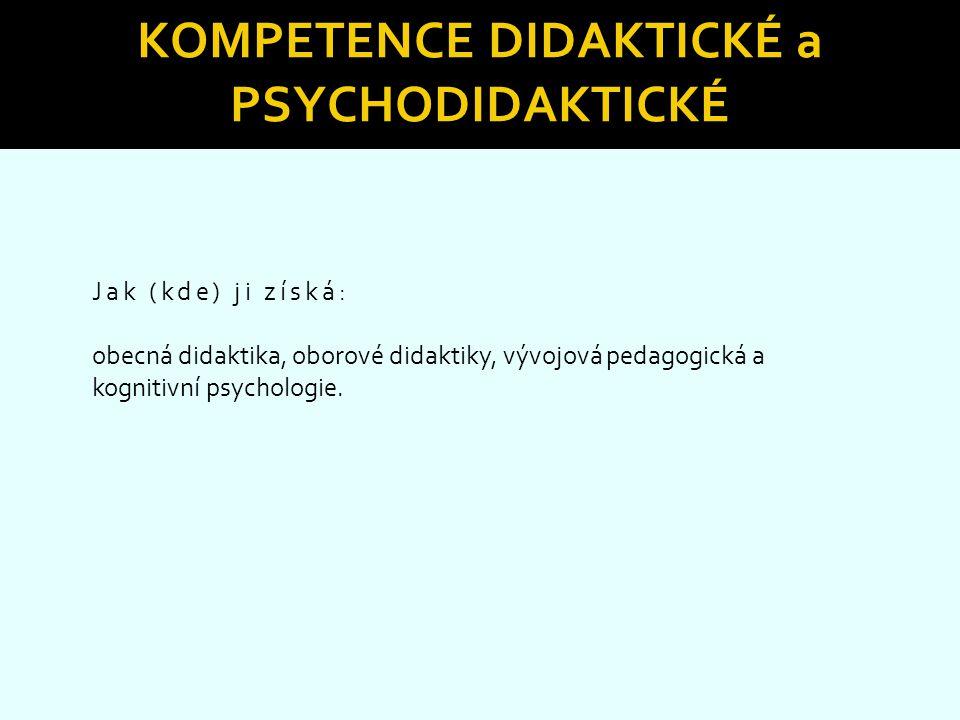 KOMPETENCE DIDAKTICKÉ a PSYCHODIDAKTICKÉ Jak (kde) ji získá: obecná didaktika, oborové didaktiky, vývojová pedagogická a kognitivní psychologie.