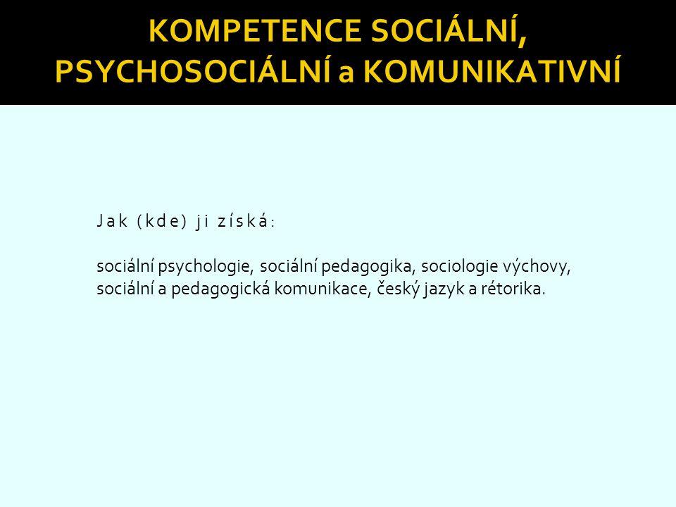 KOMPETENCE SOCIÁLNÍ, PSYCHOSOCIÁLNÍ a KOMUNIKATIVNÍ Jak (kde) ji získá: sociální psychologie, sociální pedagogika, sociologie výchovy, sociální a peda
