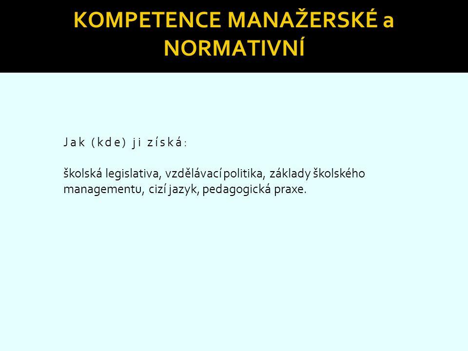 KOMPETENCE MANAŽERSKÉ a NORMATIVNÍ Jak (kde) ji získá: školská legislativa, vzdělávací politika, základy školského managementu, cizí jazyk, pedagogick