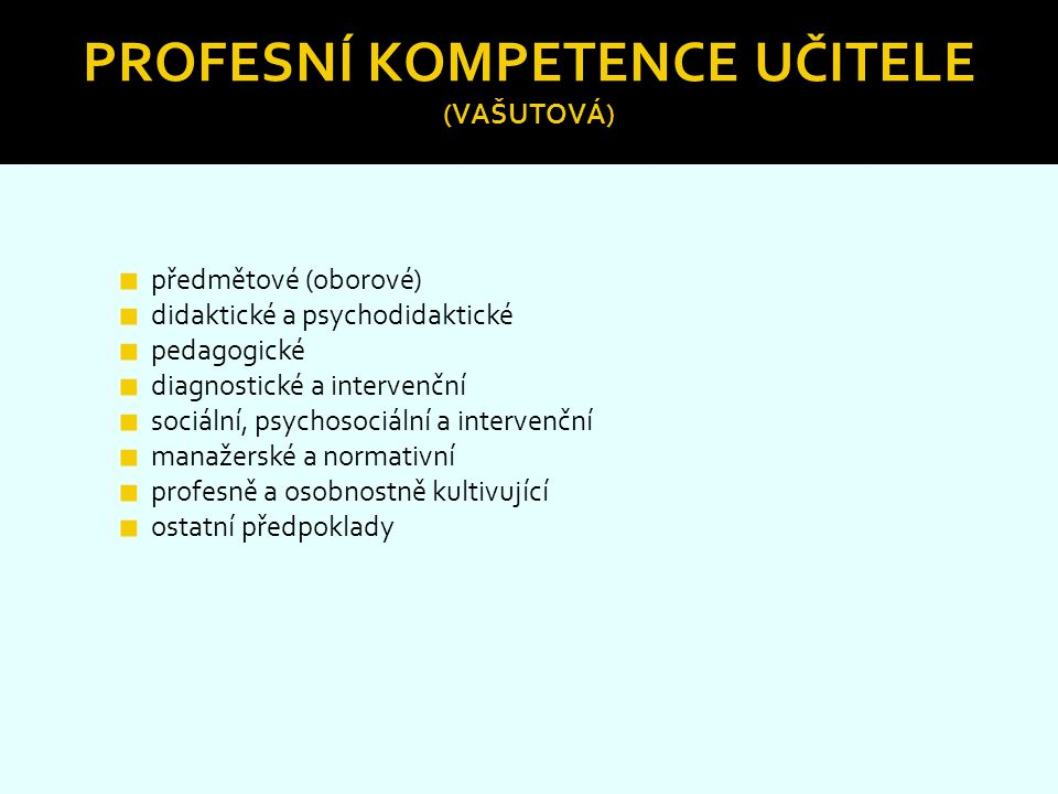 PROFESNÍ KOMPETENCE UČITELE (VAŠUTOVÁ) ■ předmětové (oborové) ■ didaktické a psychodidaktické ■ pedagogické ■ diagnostické a intervenční ■ sociální, p