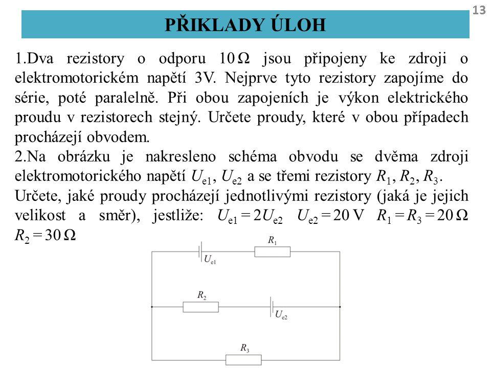 13 PŘIKLADY ÚLOH 1.Dva rezistory o odporu 10 Ω jsou připojeny ke zdroji o elektromotorickém napětí 3V. Nejprve tyto rezistory zapojíme do série, poté