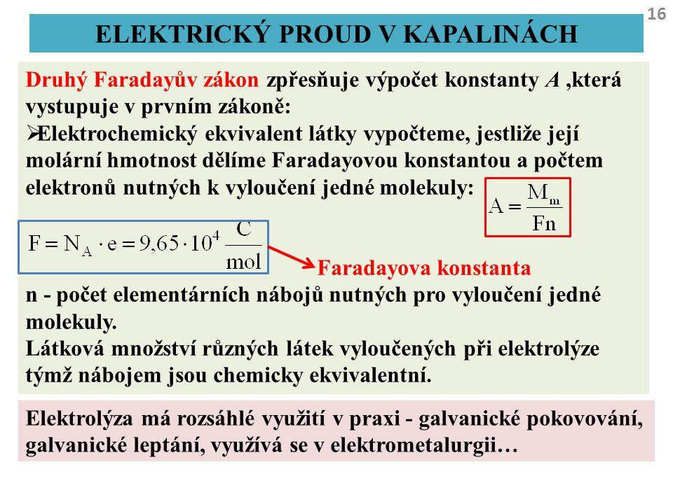 16 ELEKTRICKÝ PROUD V KAPALINÁCH Druhý Faradayův zákon zpřesňuje výpočet konstanty A,která vystupuje v prvním zákoně:  Elektrochemický ekvivalent lát