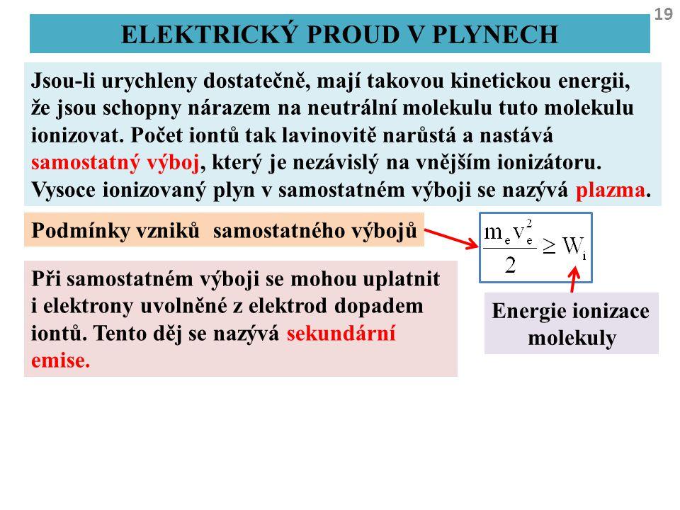 19 ELEKTRICKÝ PROUD V PLYNECH Jsou-li urychleny dostatečně, mají takovou kinetickou energii, že jsou schopny nárazem na neutrální molekulu tuto moleku