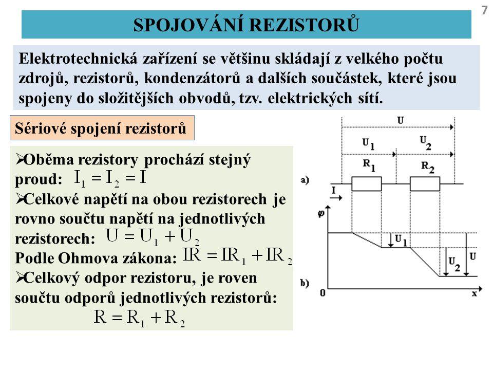 8 SPOJOVÁNÍ REZISTORŮ Paralelní spojení rezistorů  Elektrické napětí na obou rezistorů je stejné:  Celkový proud je roven součtu proudů procházejících jednotlivými rezistory: Podle Ohmova zákona:  Převrácená hodnota celkového odporu rezistoru, který ekvivalentně nahrazuje paralelní zapojení rezistorů, je rovna součtu převrácených hodnot odporů spojovaných rezistorů.