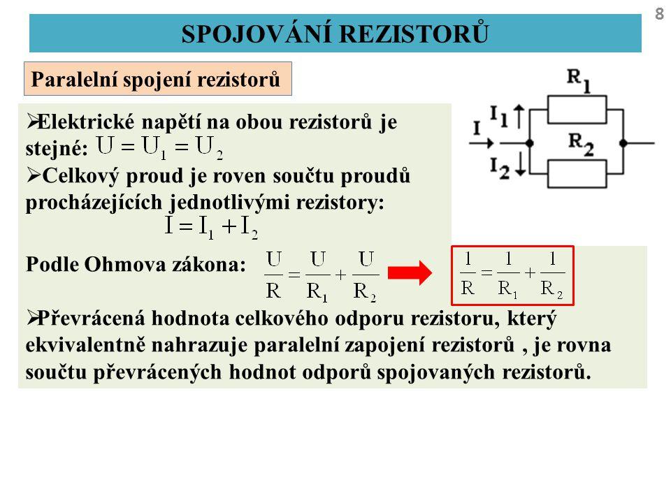 8 SPOJOVÁNÍ REZISTORŮ Paralelní spojení rezistorů  Elektrické napětí na obou rezistorů je stejné:  Celkový proud je roven součtu proudů procházející