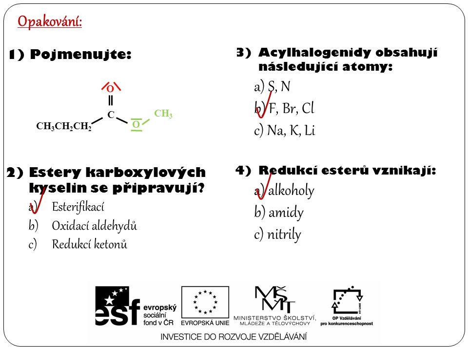 4)Redukcí esterů vznikají: a) alkoholy b) amidy c) nitrily Opakování: 1)Pojmenujte: 2)Estery karboxylových kyselin se připravují? a)Esterifikací b)Oxi