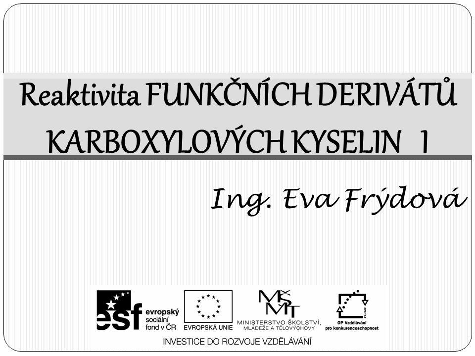Reaktivita FUNKČNÍCH DERIVÁTŮ KARBOXYLOVÝCH KYSELIN I Ing. Eva Frýdová