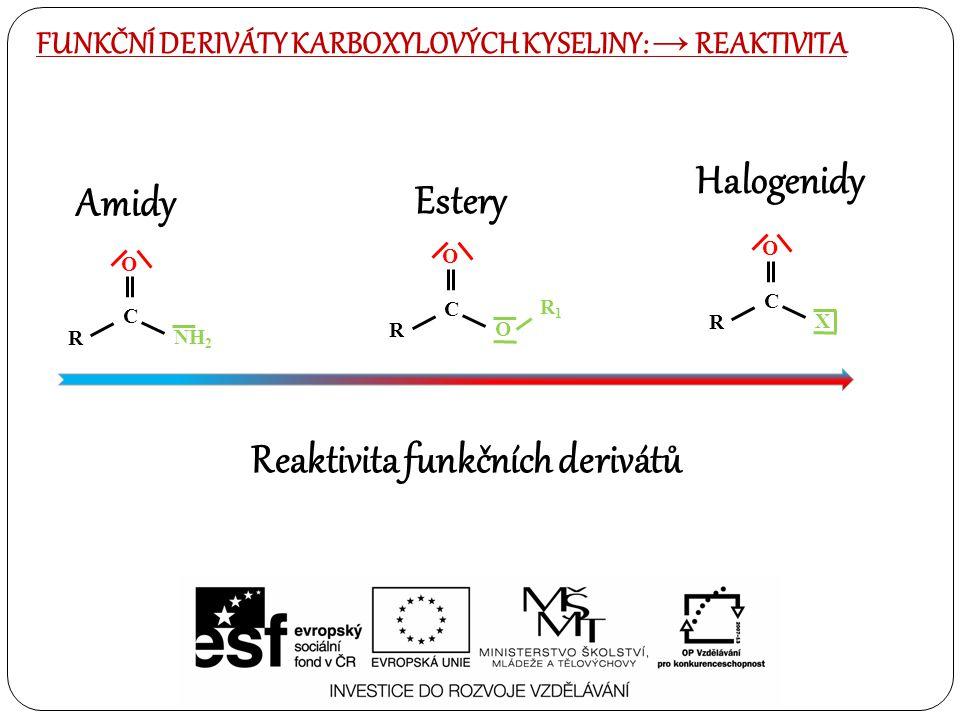 FUNKČNÍ DERIVÁTY KARBOXYLOVÝCH KYSELINY: → REAKTIVITA O R C NH 2 O R C O R1R1 O R C X Reaktivita funkčních derivátů Estery Halogenidy Amidy