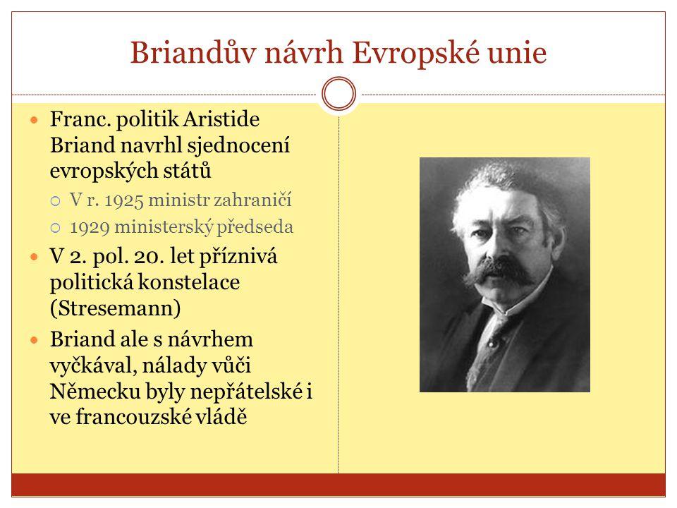Briandův návrh Evropské unie  Franc. politik Aristide Briand navrhl sjednocení evropských států  V r. 1925 ministr zahraničí  1929 ministerský před
