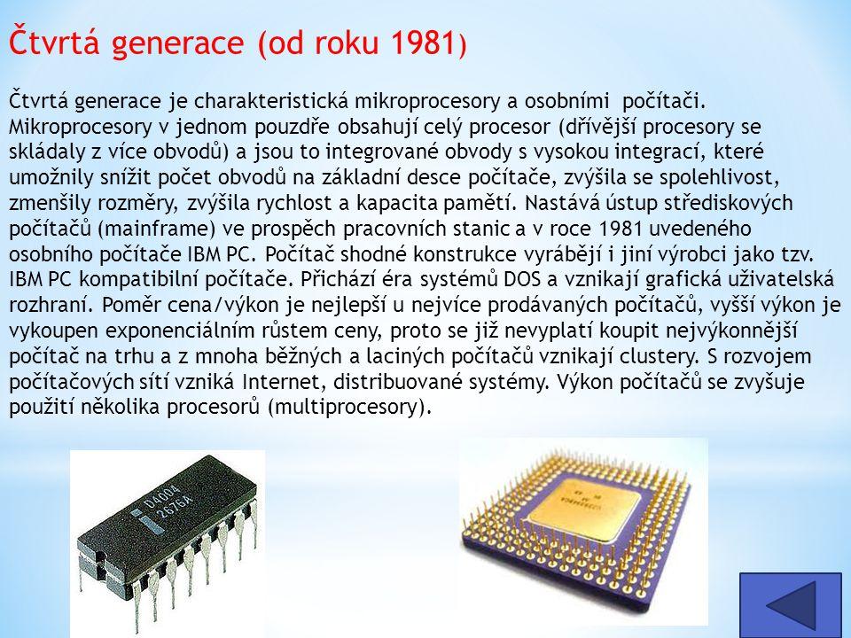 Čtvrtá generace (od roku 1981 ) Čtvrtá generace je charakteristická mikroprocesory a osobními počítači. Mikroprocesory v jednom pouzdře obsahují celý