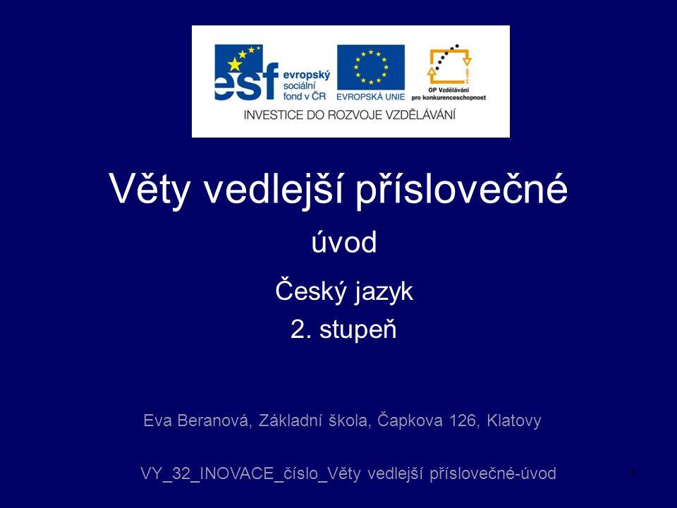 Věty vedlejší příslovečné úvod Český jazyk 2. stupeň Eva Beranová, Základní škola, Čapkova 126, Klatovy VY_32_INOVACE_číslo_Věty vedlejší příslovečné-