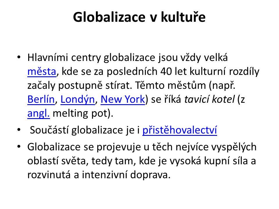 Globalizace v kultuře • Hlavními centry globalizace jsou vždy velká města, kde se za posledních 40 let kulturní rozdíly začaly postupně stírat. Těmto